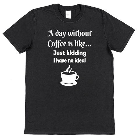 A Day Without Coffee Is Like... Just Kidding I Have No Idea! T-Shirt - Click My Clobber