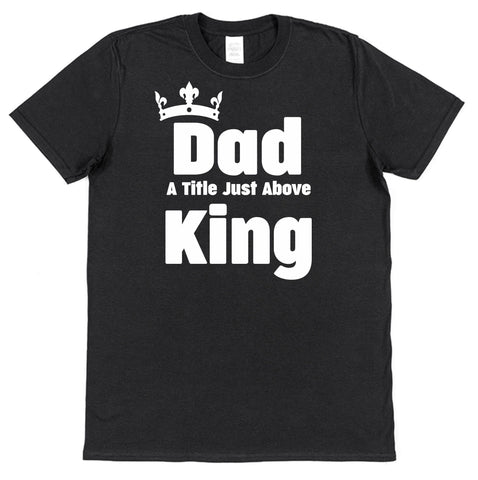Dad A Title Just Above King T-Shirt - Click My Clobber