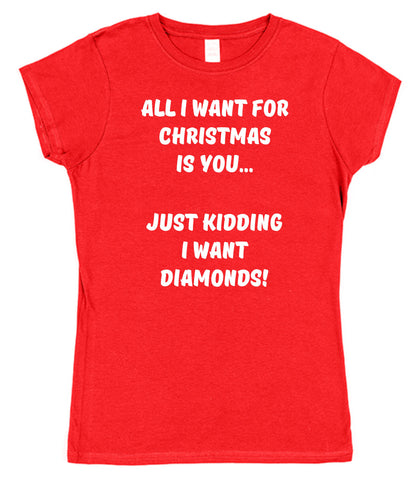 All I Want For Christmas Is You, Just kidding I Want Diamonds Ladies T-Shirt - Click My Clobber
