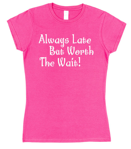 Always Late But Worth The Wait Womens T-Shirt - Click My Clobber