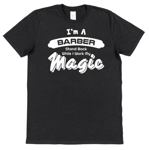 I'm A Barber Stand Back While I Work My Magic T-Shirt - Click My Clobber
