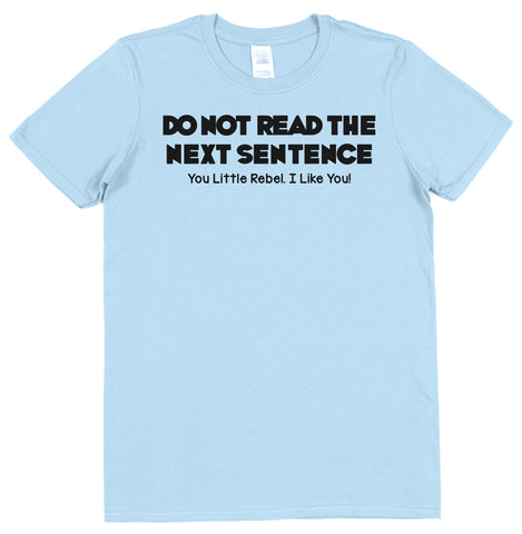 Do Not Read The Next Sentence. You Little Rebel, I Like You! T-Shirt - Click My Clobber