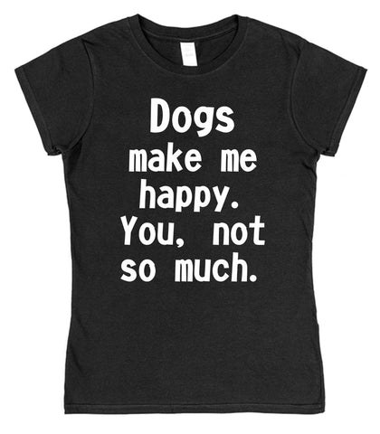 Dogs Make Me Happy. You, Not So Much Womens T-Shirt - Click My Clobber