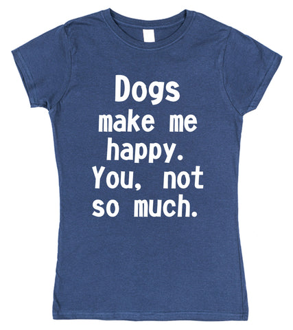 Dogs Make Me Happy. You, Not So Much Womens T-Shirt