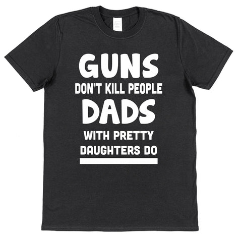 Guns Don't Kill People Dads With Pretty Daughters Do T-Shirt - Click My Clobber