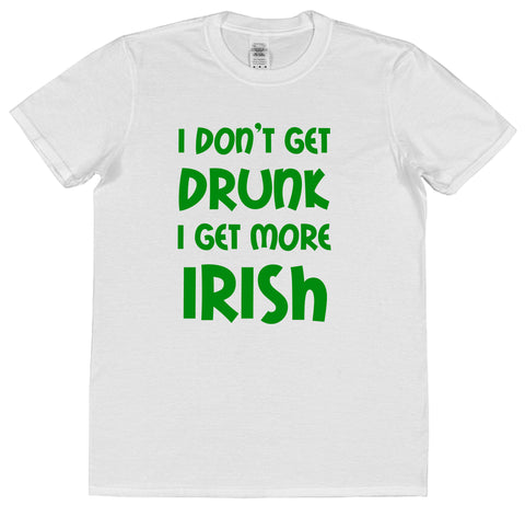 I Don't Get Drunk I get More Irish St Patrick's Day T-Shirt (Mens or Ladies) - Click My Clobber