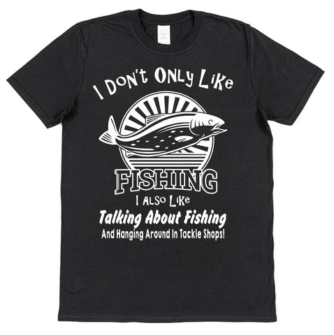 I Don't Only Like Fishing... T-Shirt - Click My Clobber