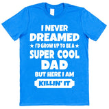 I Never Dreamed I'd Become A Super Cool Dad But Here I Am Killin It T-Shirt