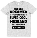 I Never Dreamed I'd Become A Super Cool Husband T-Shirt - Click My Clobber