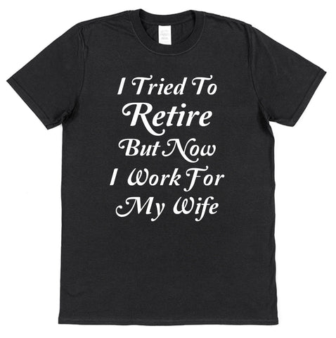 I Tried To Retire But Now I Work For My Wife T-Shirt - Click My Clobber