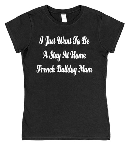 I Just Want To Be A Stay At Home French Bulldog Mum Womens T-Shirt