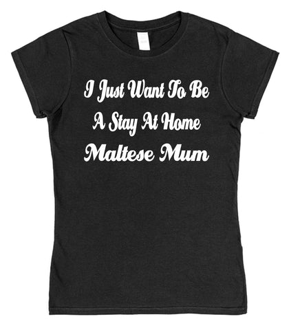 I Just Want To Be A Stay At Home Maltese Mum Womens T-Shirt
