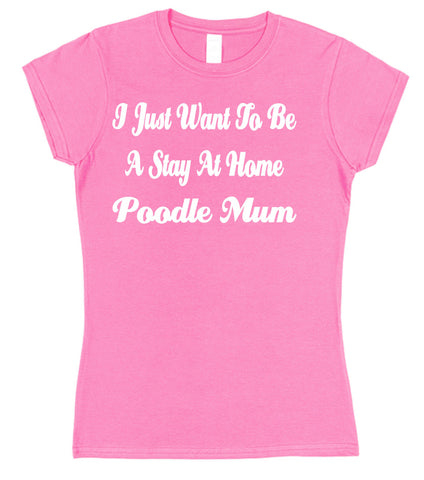 I Just Want To Be A Stay At Home Poodle Mum Womens T-Shirt