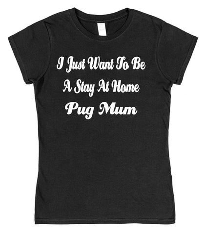 I Just Want To Be A Stay At Home Pug Mum Womens T-Shirt