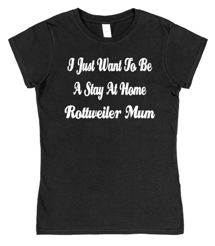 I Just Want To Be A Stay At Home Rottweiler Mum Womens T-Shirt