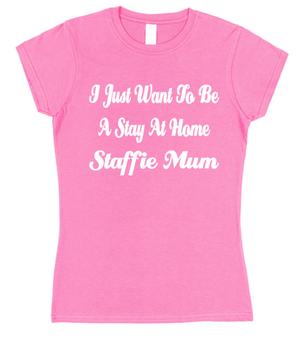 I Just Want To Be A Stay At Home Staffie Mum Womens T-Shirt