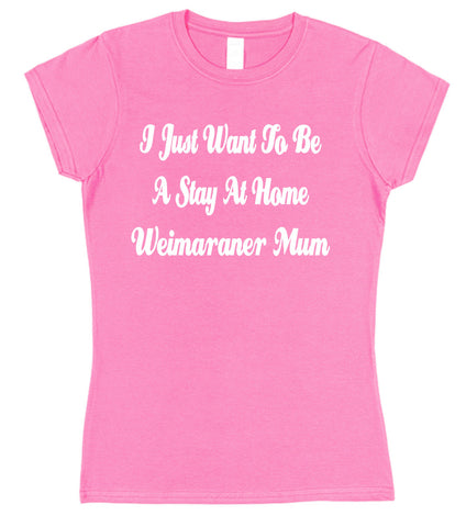 I Just Want To Be A Stay At Home Weimaraner Mum Womens T-Shirt