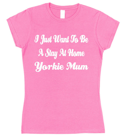 I Just Want To Be A Stay At Home Yorkie Mum Womens T-Shirt