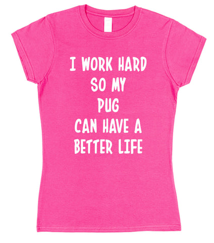 I Work Hard So My Pug Can Have A Better Life Womens T-Shirt - Click My Clobber