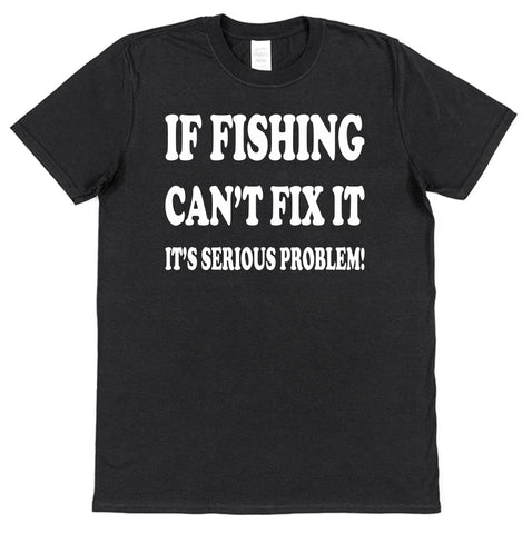 If Fishing Can't Fix It It's A Serious Problem T-Shirt - Click My Clobber