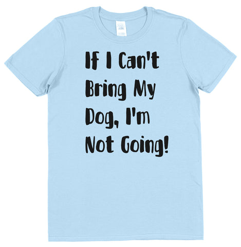 If My Dog Can't Come I'm Not Going! T-Shirt - Click My Clobber