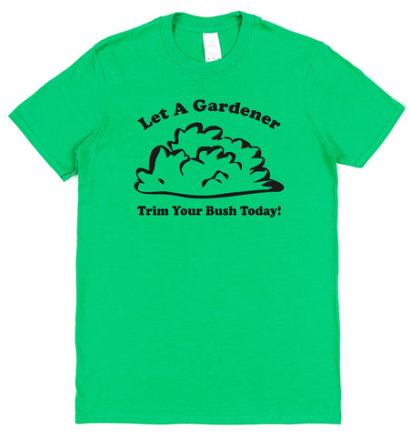 Let A Gardener Trim Your Bush Today T-Shirt - Click My Clobber