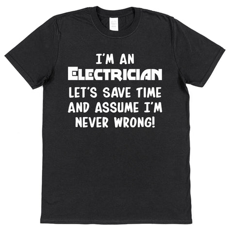 I'm An Electrician, Let's Save Time & Assume I'm Never Wrong T-Shirt