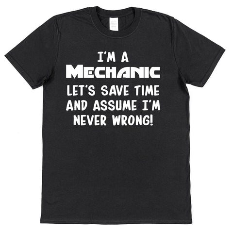 I'm A Mechanic, Let's Save Time & Assume I'm Never Wrong T-Shirt