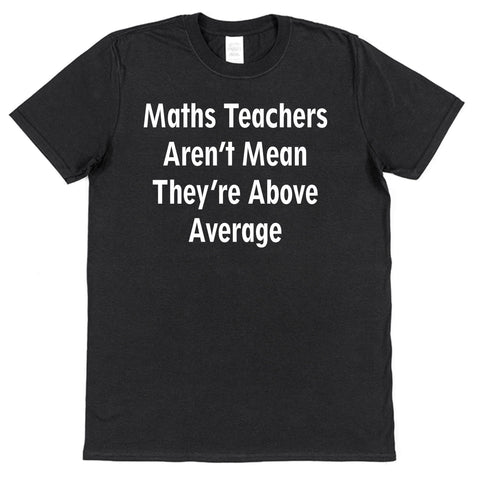 Math Teachers Aren't Mean, They're Above Average T-Shirt - Click My Clobber