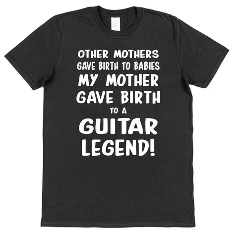 My Mother Gave Birth To A Guitar Legend T-Shirt - Click My Clobber
