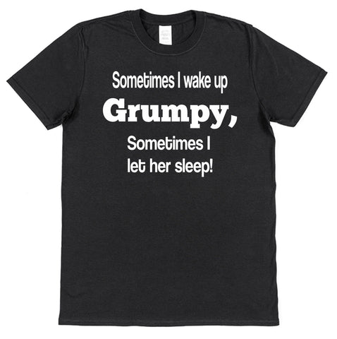 Sometimes I Wake Up Grumpy, Sometimes I Let Her Sleep T-Shirt - Click My Clobber