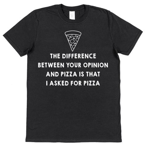 The Difference Between Your Opinion And Pizza Is That I Asked For Pizza T-Shirt - Click My Clobber