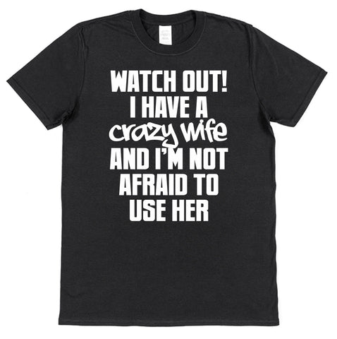 Watch Out I Have A Crazy Wife And I'm Not Afraid To Use Her T-Shirt - Click My Clobber