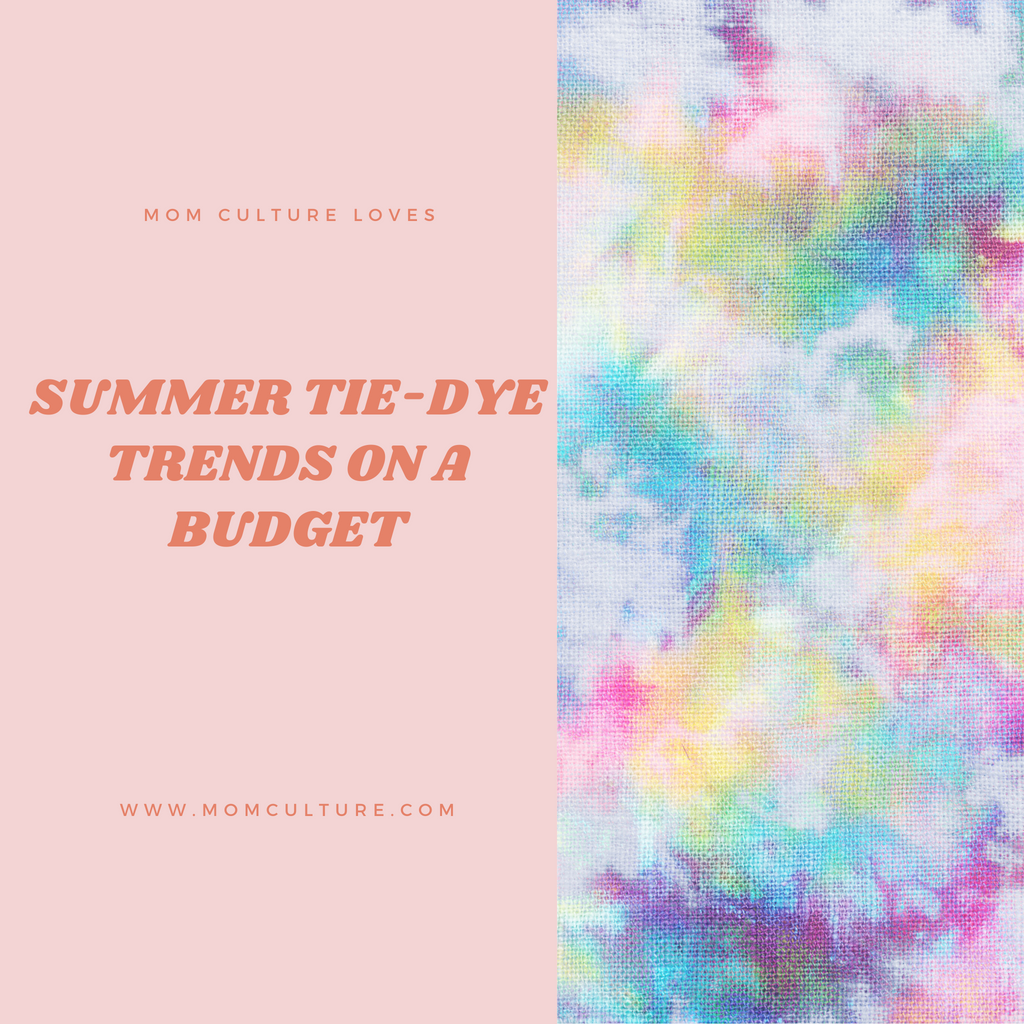 Mom Culture Loves: Summer Tie-Dye trends on a budget