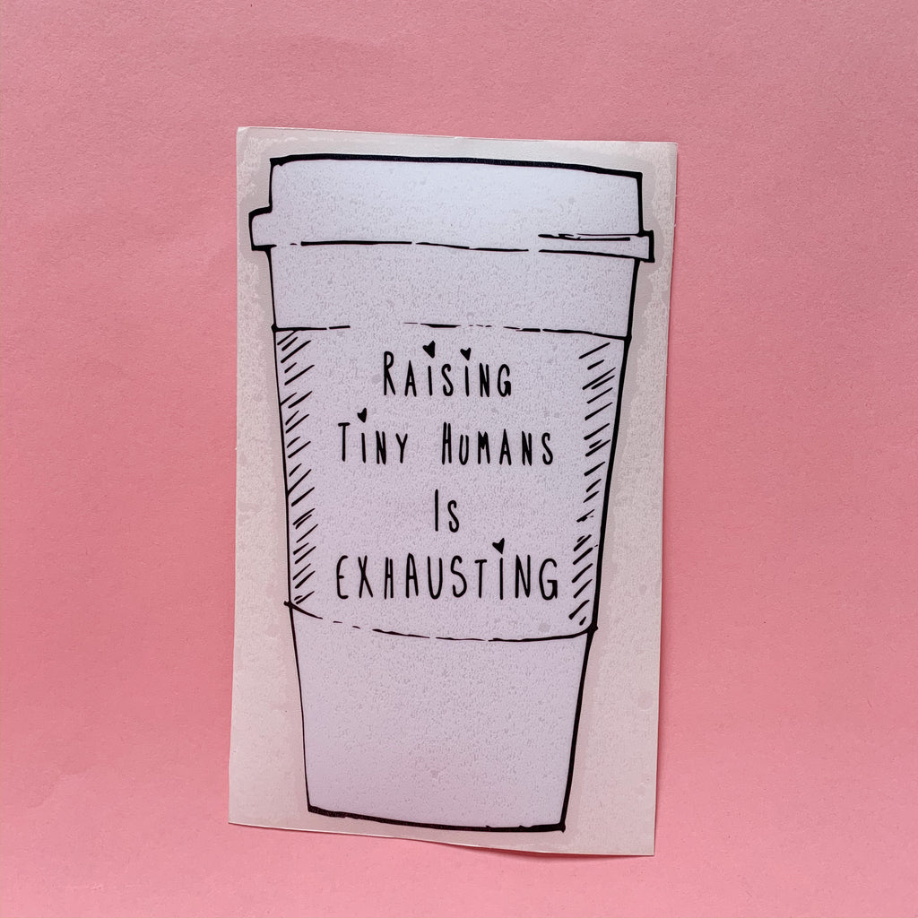 """Raising Tiny Humans is Exhausting®"" Cup Decal"