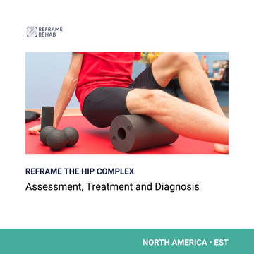 Reframe the Hip Complex: Assessment, Diagnosis and Treatment (North America - EST)