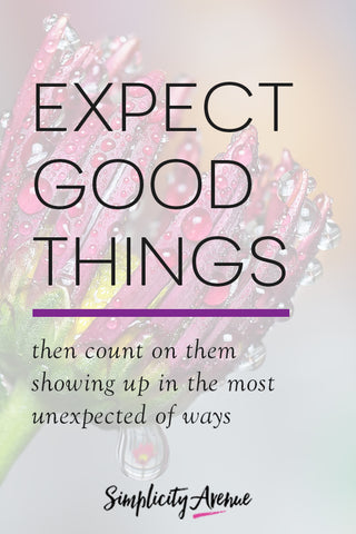 When everything dangerously teeters toward collapse—expect more, expect better. Simply put, expect good things. Then count on them showing up in the most unexpected of ways.