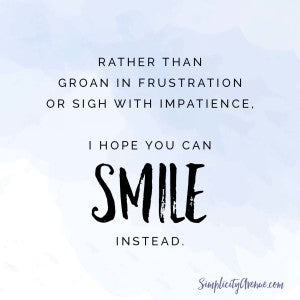 Rather than groan in frustration or sigh with impatience, I hope you can smile instead. | from Anne at SimplicityAvenue.com