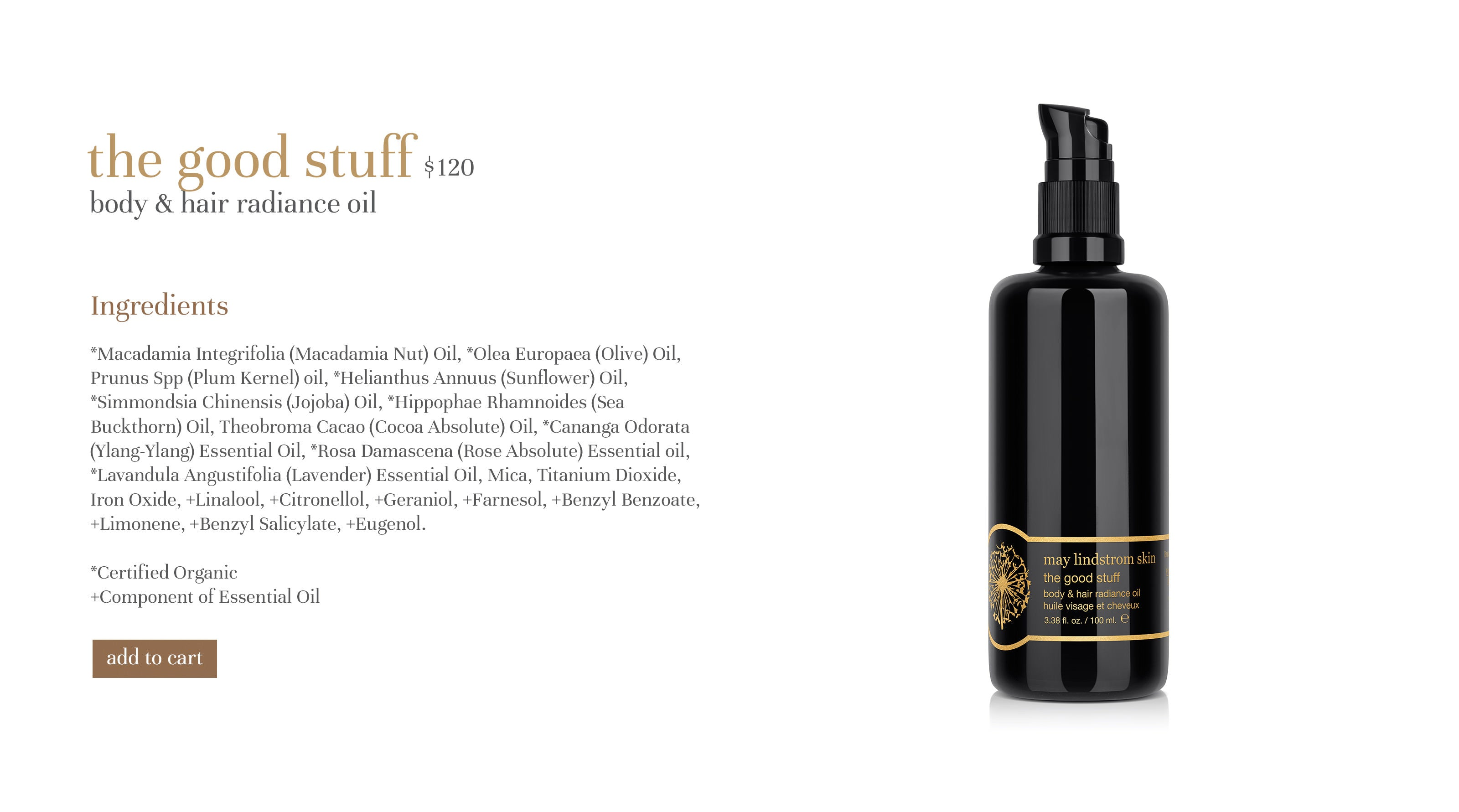 the good stuff $110 body & hair radiance oil Ingredients *Macadamia Integrifolia (Macadamia Nut) Oil, *Olea Europaea (Olive) Oil, Prunus Spp (Plum Kernel) oil, *Helianthus Annuus (Sunflower) Oil, *Simmondsia Chinensis (Jojoba) Oil, *Hippophae Rhamnoides (Sea Buckthorn) Oil, Theobroma Cacao (Cocoa Absolute) Oil, *Cananga Odorata (Ylang-Ylang) Essential Oil, *Rosa Damascena (Rose Absolute) Essential oil, *Lavandula Angustifolia (Lavender) Essential Oil, Mica, Titanium Dioxide, Iron Oxide, +Linalool, +Citronellol, +Geraniol, +Farnesol, +Benzyl Benzoate, +Limonene, +Benzyl Salicylate, +Eugenol. *Certified Organic +Component of Essential Oil