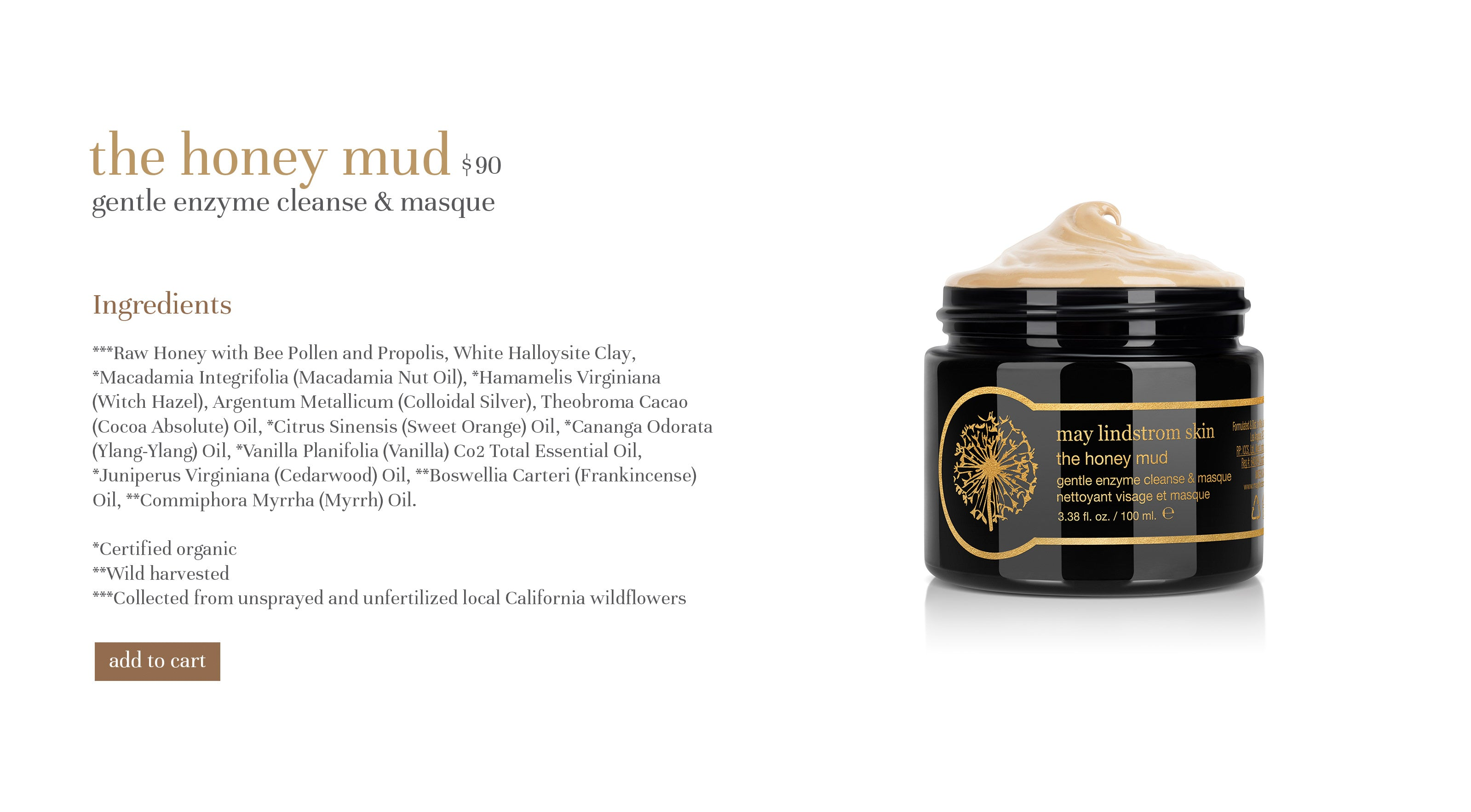 the honey mud $80 gentle enzyme cleanse & masque Ingredients ***Raw Honey with Bee Pollen and Propolis, White Halloysite Clay, *Macadamia Integrifolia (Macadamia Nut Oil), *Hamamelis Virginiana (Witch Hazel), Argentum Metallicum (Colloidal Silver), Theobroma Cacao (Cocoa Absolute) Oil, *Citrus Sinensis (Sweet Orange) Oil, *Cananga Odorata (Ylang-Ylang) Oil, *Vanilla Planifolia (Vanilla) Co2 Total Essential Oil, *Juniperus Virginiana (Cedarwood) Oil, **Boswellia Carteri (Frankincense) Oil, **Commiphora Myrrha (Myrrh) Oil.  *Certified organic **Wild harvested ***Collected from unsprayed and unfertilized local California wildflowers