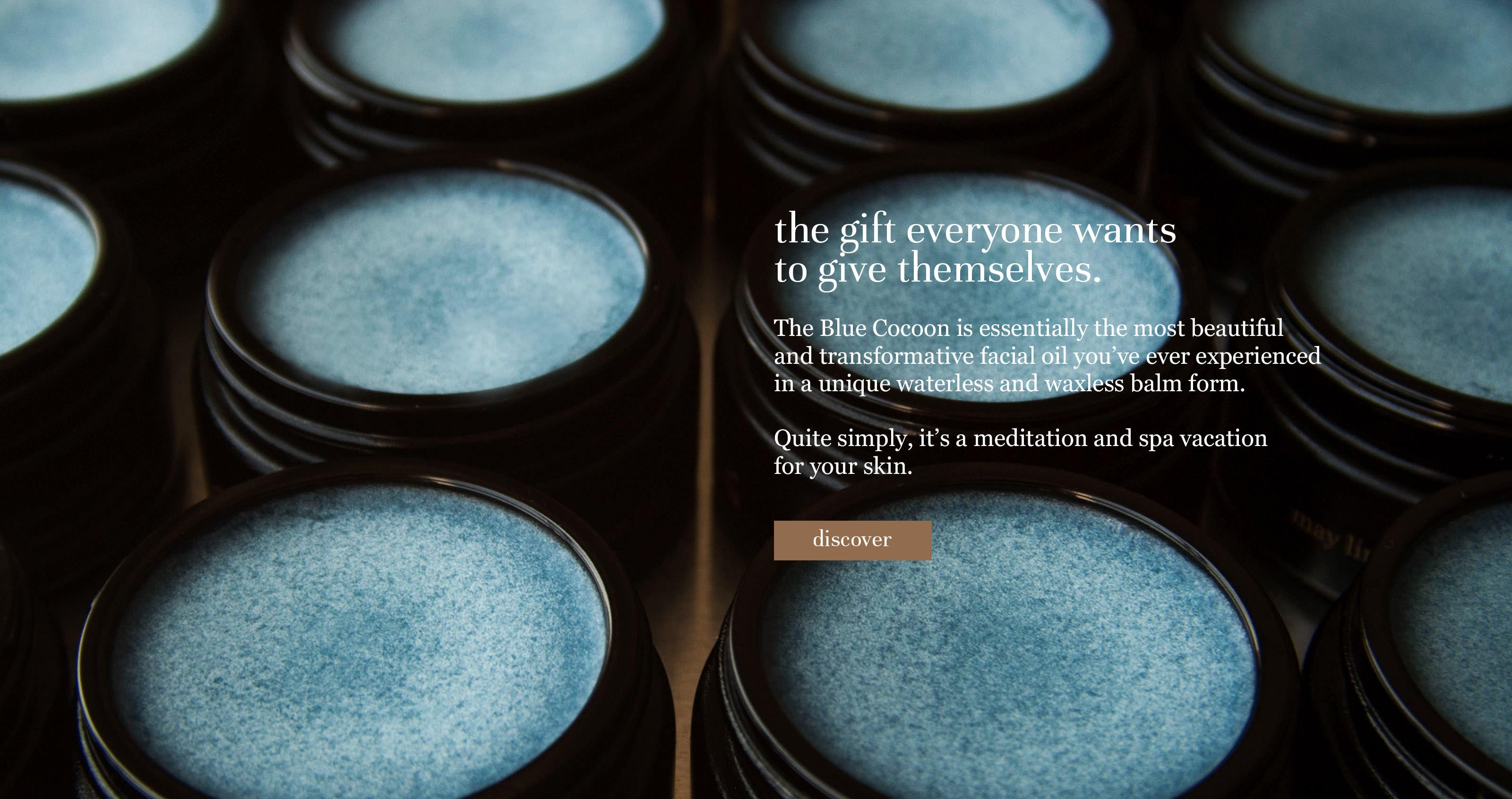 the gift everyone wants to give themselves. The Blue Cocoon is essentially the most beautiful and transformative facial oil you've ever experienced in a unique waterless and waxless balm form. Quite simply, it's a meditation and spa vacation for your skin.