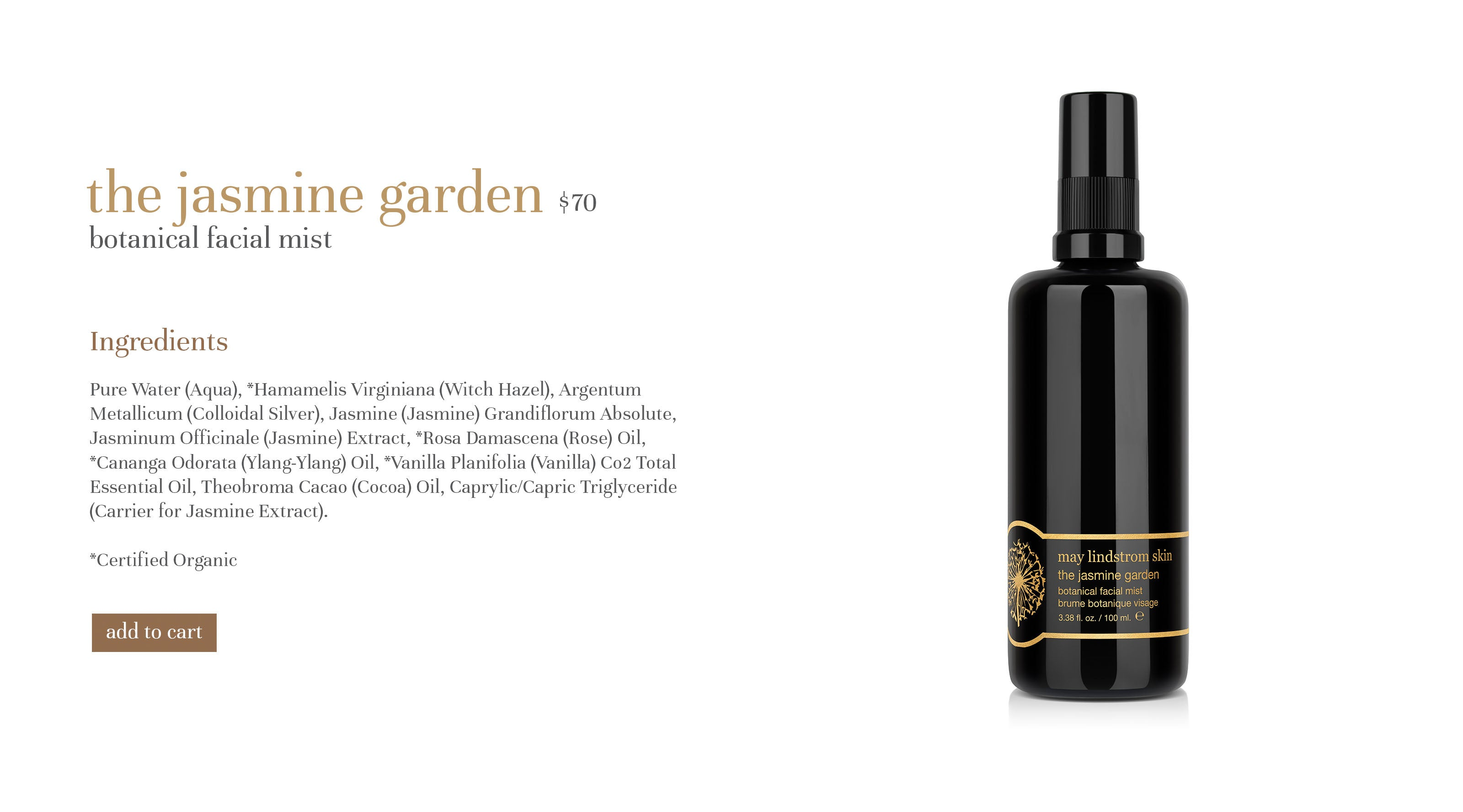the jasmine garden $60 botanical facial mist Ingredients Pure Water (Aqua), *Hamamelis Virginiana (Witch Hazel), Argentum Metallicum (Colloidal Silver), Jasmine (Jasmine) Grandiflorum Absolute, Jasminum Officinale (Jasmine) Extract, *Rosa Damascena (Rose) Oil, *Cananga Odorata (Ylang-Ylang) Oil, *Vanilla Planifolia (Vanilla) Co2 Total Essential Oil, Theobroma Cacao (Cocoa) Oil, Caprylic/Capric Triglyceride (Carrier for Jasmine Extract). *Certified Organic
