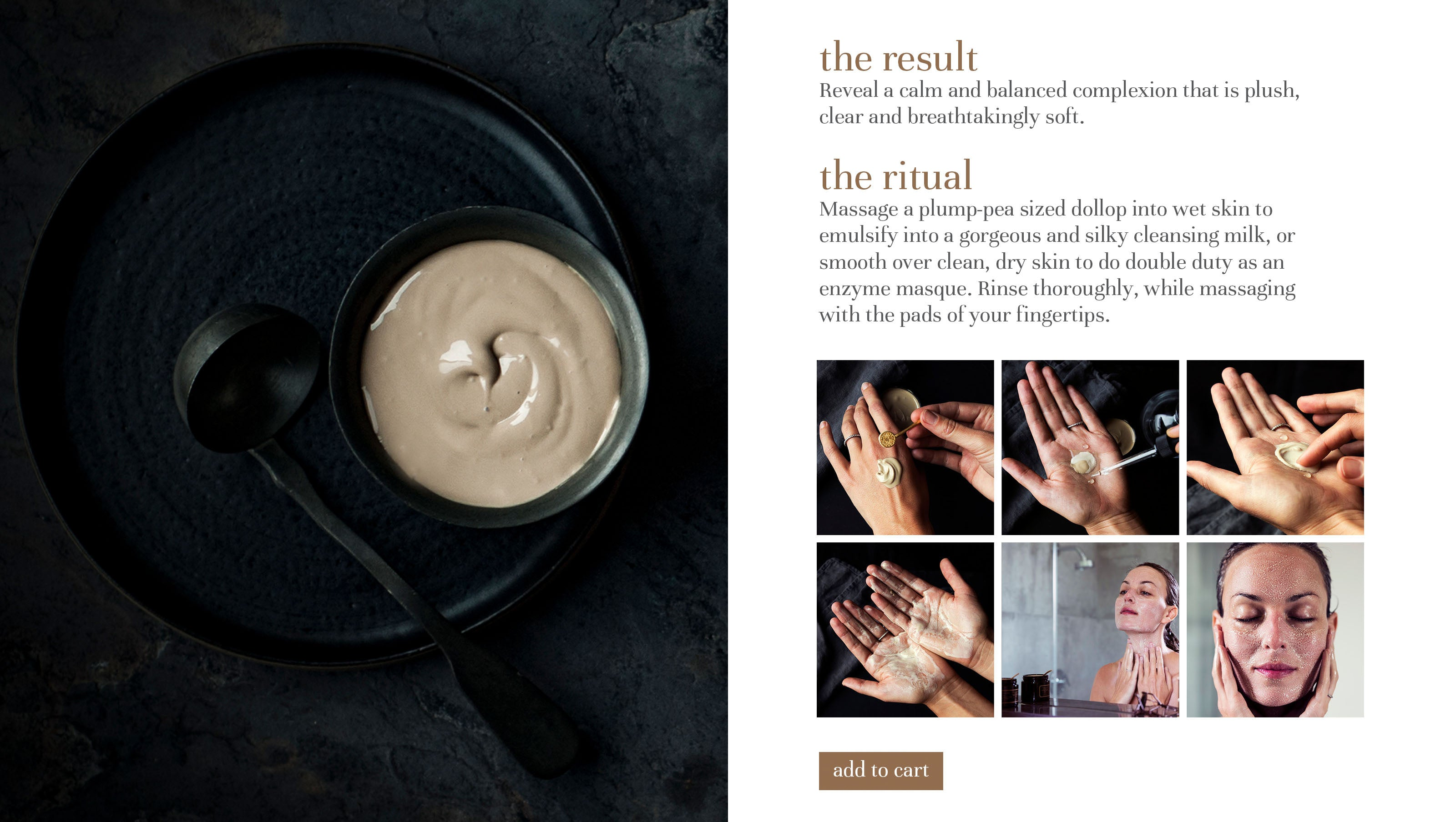 the result Reveal a calm and balanced complexion that is plush, clear and breathtakingly soft.  the ritual Massage a plump-pea sized dollop into wet skin to emulsify into a gorgeous and silky cleansing milk, or smooth over clean, dry skin to do double duty as an enzyme masque. Rinse thoroughly, while massaging with the pads of your fingertips.