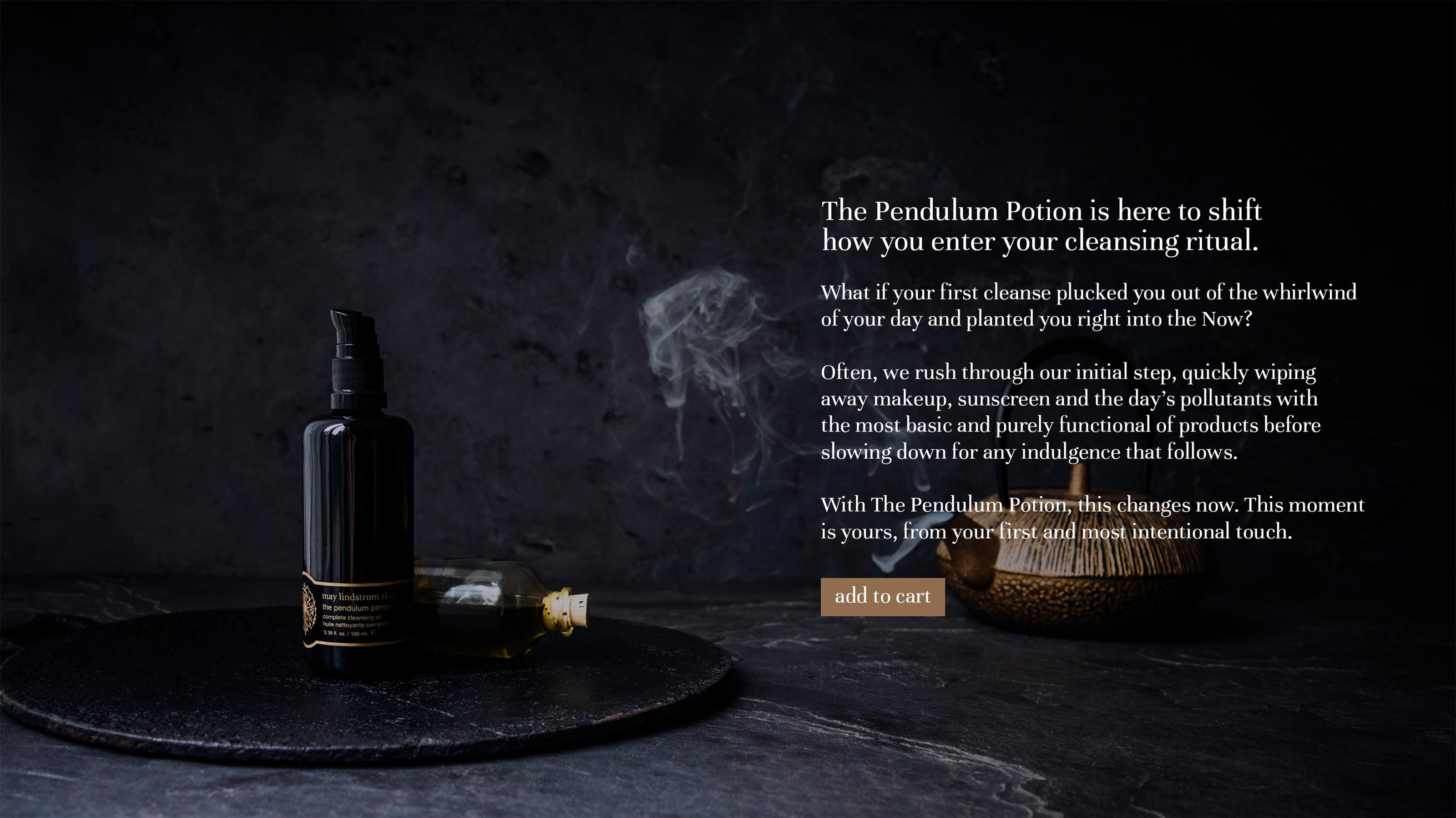 The pendulum potion complete cleansing oil $80 – the result; Revel in a complexion that is nourished, restored and thoroughly fed. The ritual; Shake bottle and suspend directly upside down, dropping a small pool into palms. Press into dry skin, then wet hands and gently massage. Follow by cocooning a warm, steamy face towel over face and neck, gently sweeping upwards. Hold, rinse and repeat until skin is soft and cleansed.
