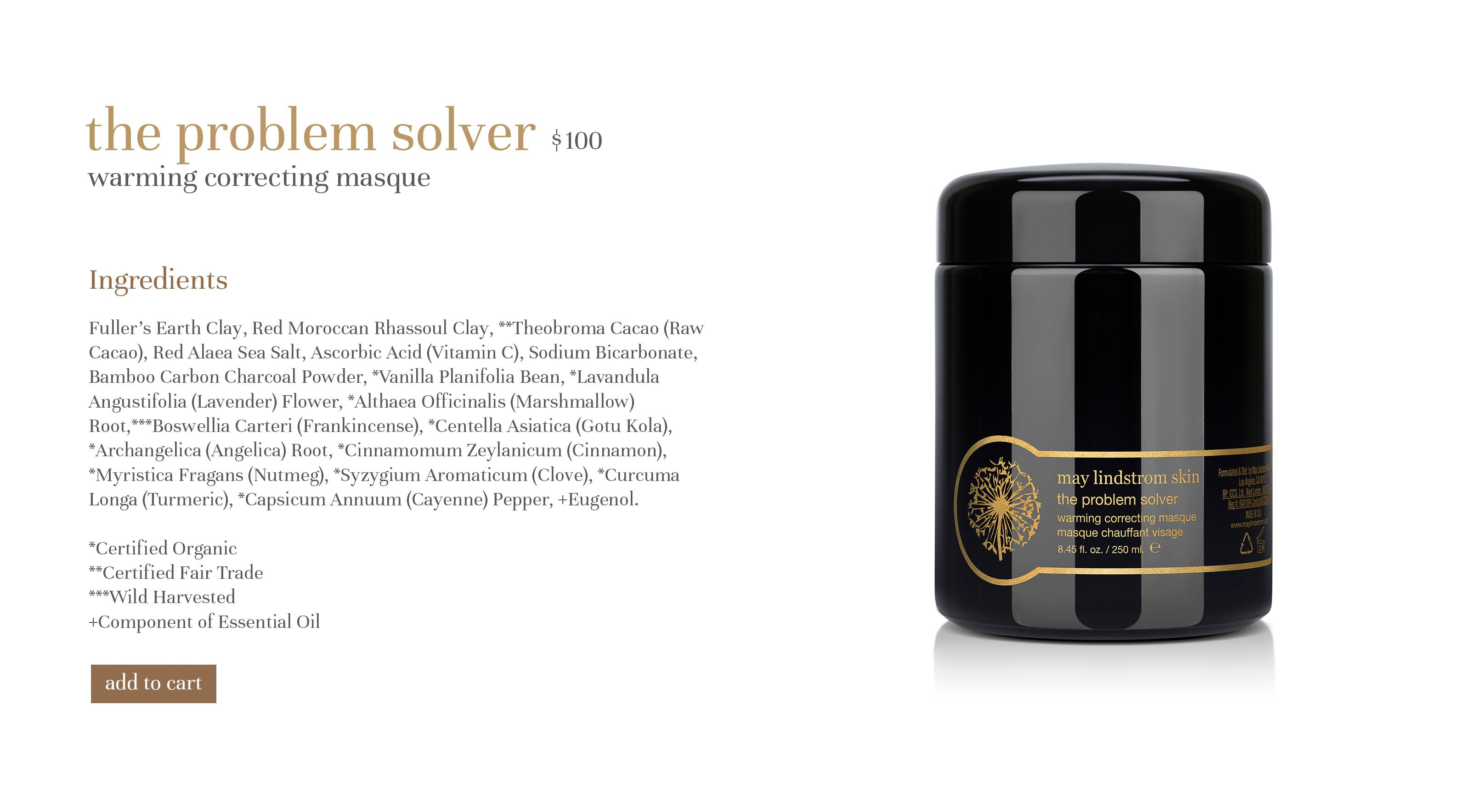the problem solver $90 warming correcting masque Ingredients Fuller's Earth Clay, Red Moroccan Rhassoul Clay, **Theobroma Cacao (Raw Cacao), Red Alaea Sea Salt, Ascorbic Acid (Vitamin C), Sodium Bicarbonate, Bamboo Carbon Charcoal Powder, *Vanilla Planifolia Bean, *Lavandula Angustifolia (Lavender) Flower, *Althaea Officinalis (Marshmallow) Root,***Boswellia Carteri (Frankincense), *Centella Asiatica (Gotu Kola), *Archangelica (Angelica) Root, *Cinnamomum Zeylanicum (Cinnamon), *Myristica Fragans (Nutmeg), *Syzygium Aromaticum (Clove), *Curcuma Longa (Turmeric), *Capsicum Annuum (Cayenne) Pepper, +Eugenol. *Certified Organic **Certified Fair Trade ***Wild Harvested +Component of Essential Oil