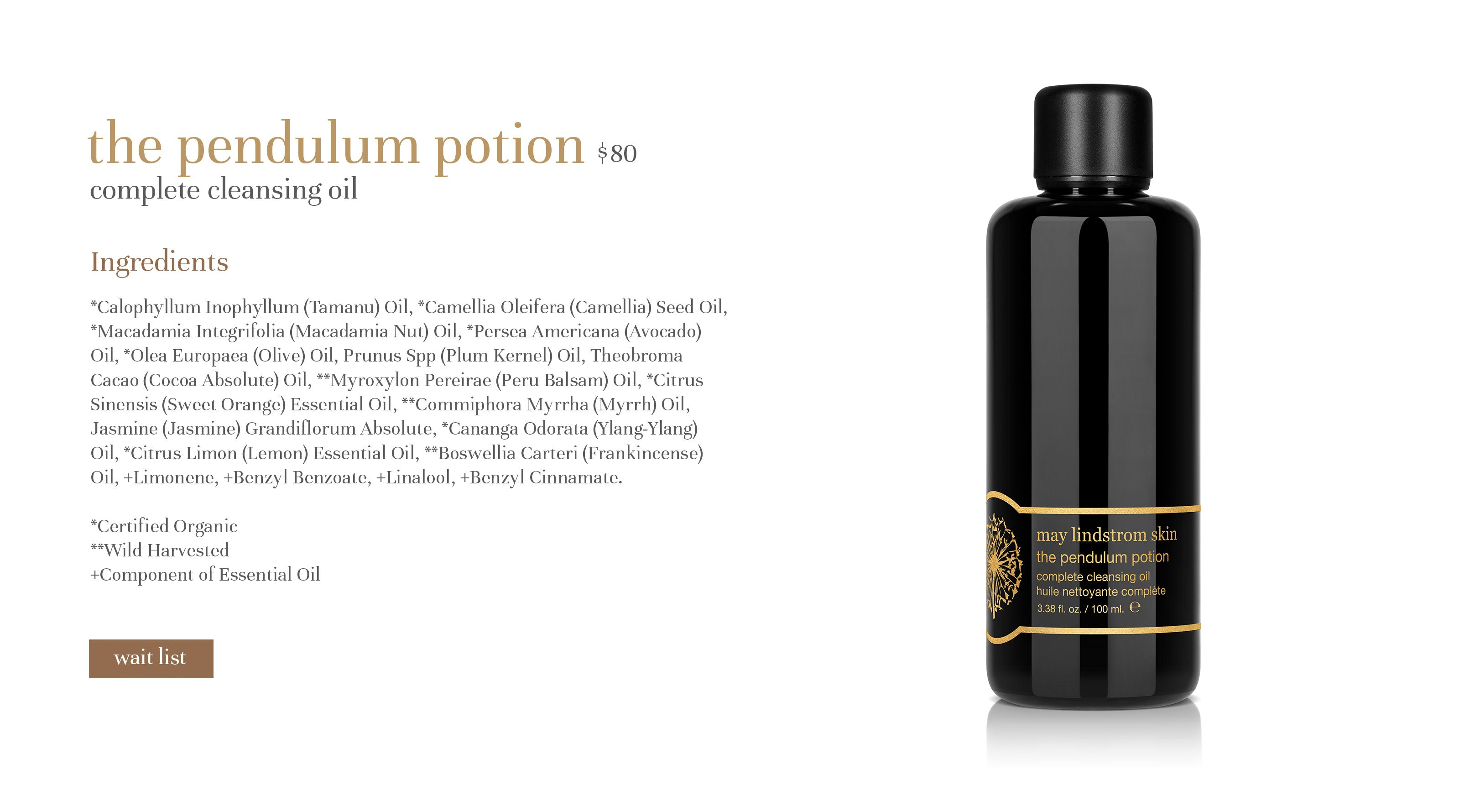 the pendulum potion $80 complete cleansing oil Ingredients *Calophyllum Inophyllum (Tamanu) Oil, *Camellia Oleifera (Camellia) Seed Oil, *Macadamia Integrifolia (Macadamia Nut) Oil, *Persea Americana (Avocado) Oil, *Olea Europaea (Olive) Oil, Prunus Spp (Plum Kernel) Oil, Theobroma Cacao (Cocoa Absolute) Oil, **Myroxylon Pereirae (Peru Balsam) Oil, *Citrus Sinensis (Sweet Orange) Essential Oil, **Commiphora Myrrha (Myrrh) Oil, Jasmine (Jasmine) Grandiflorum Absolute, *Cananga Odorata (Ylang-Ylang) Oil, *Citrus Limon (Lemon) Essential Oil, **Boswellia Carteri (Frankincense) Oil, +Limonene, +Benzyl Benzoate, +Linalool, +Benzyl Cinnamate.  *Certified Organic **Wild Harvested +Component of Essential Oil