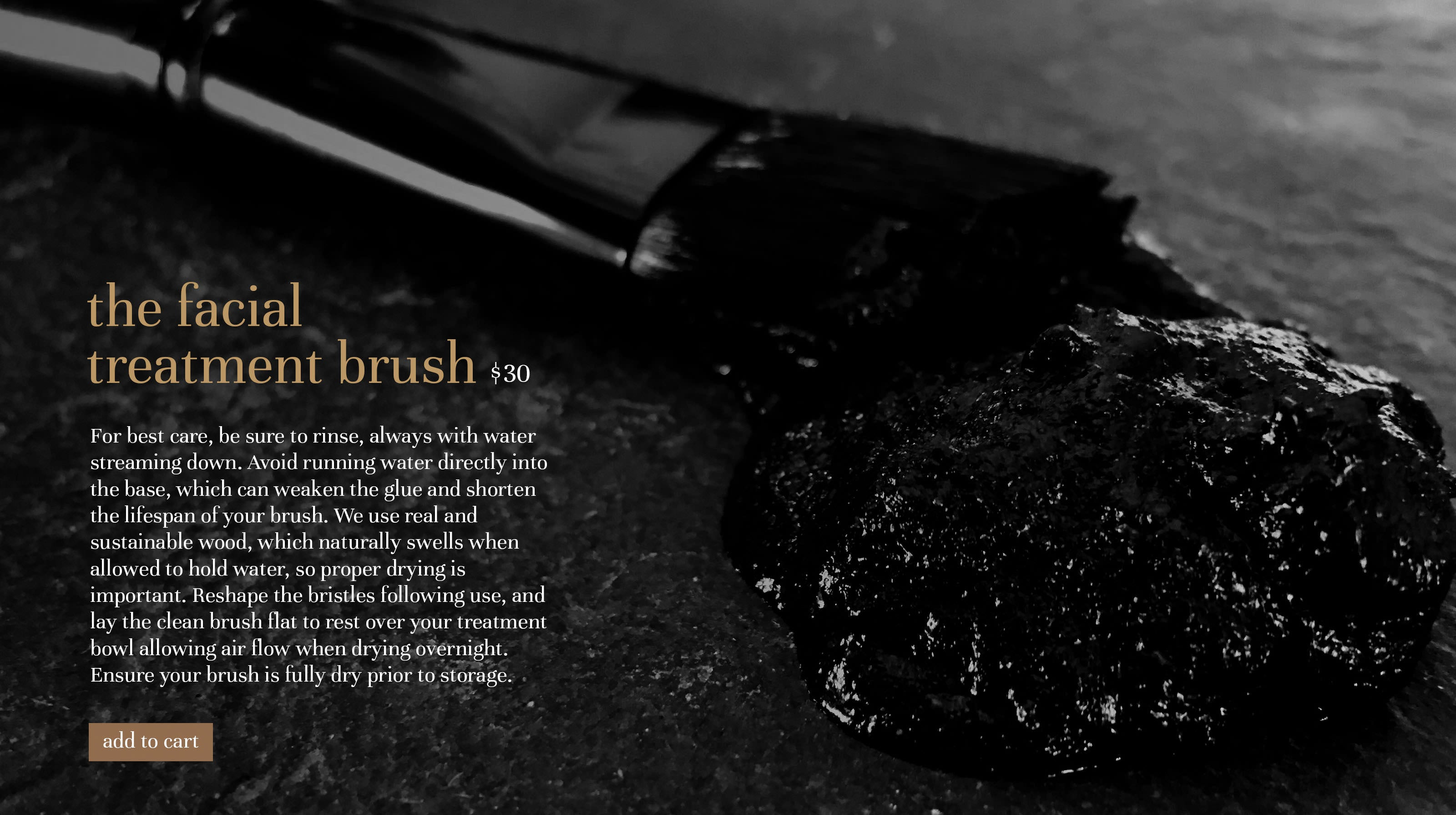 the facial treatment brush $30 For best care, be sure to rinse, always with water streaming down. Avoid running water directly into the base, which can weaken the glue and shorten the lifespan of your brush. We use real and sustainable wood, which naturally swells when allowed to hold water, so proper drying is important. Reshape the bristles following use, and lay the clean brush flat to rest over your treatment bowl allowing air flow when drying overnight. Ensure your brush is fully dry prior to storage.