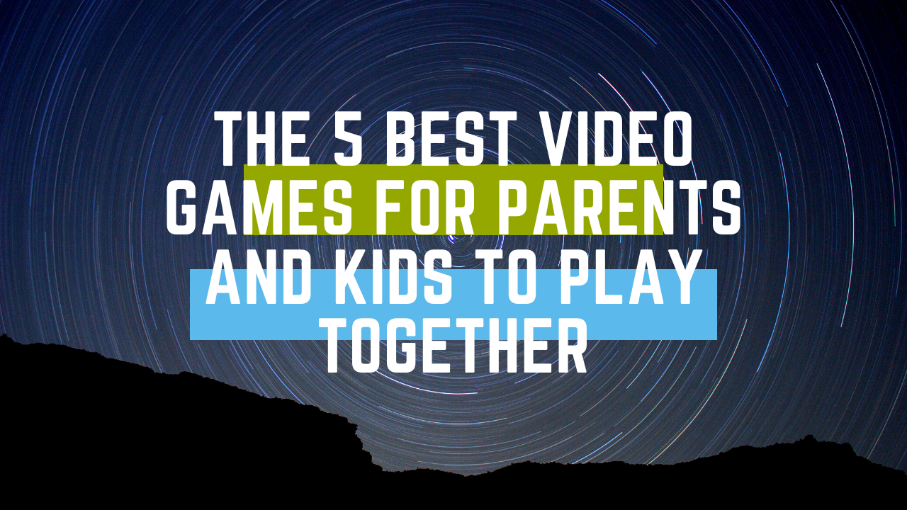 The 5 Best Video Games for Parents and Kids to Play Together