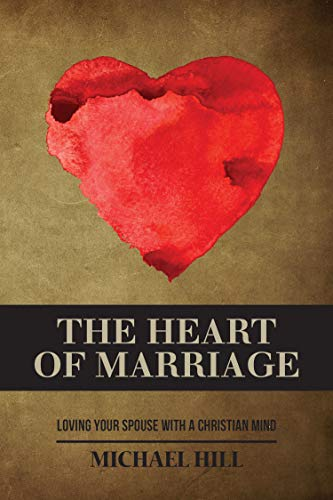 The Heart of Marriage: Loving Your Spouse with a Christian Mind