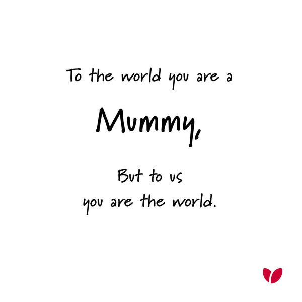 To the world you are a Mummy, but to us you are the world - Mothers Day card